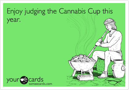 Enjoy judging the Cannabis Cup this year.