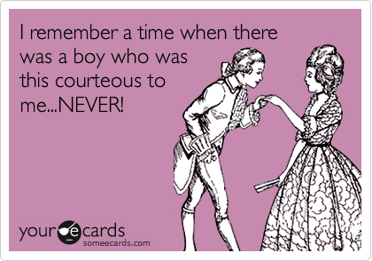 I remember a time when there was a boy who was this courteous to me...NEVER!