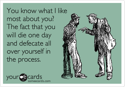 You know what I like most about you?  The fact that you will die one day and defecate all over yourself in the process.
