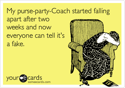 My purse-party-Coach started falling apart after two weeks and now everyone can tell it's a fake.
