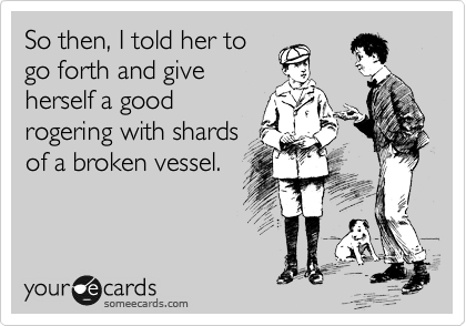 So then, I told her to go forth and give herself a good rogering with shards of a broken vessel.