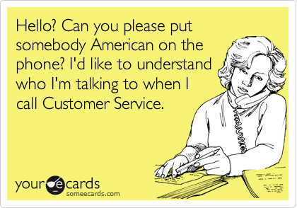 Hello? Can you please put somebody American on the phone? I'd like to understand who I'm talking to when I call Customer Service.