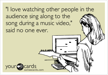 """I love watching other people in the audience sing along to the song during a music video,"" said no one ever."