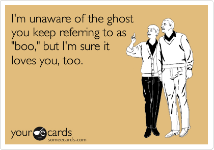 "I'm unaware of the ghost you keep referring to as ""boo,"" but I'm sure it loves you, too."