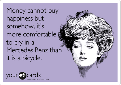 Money cannot buy happiness but somehow, it's more comfortable to cry in a Mercedes Benz than it is a bicycle.