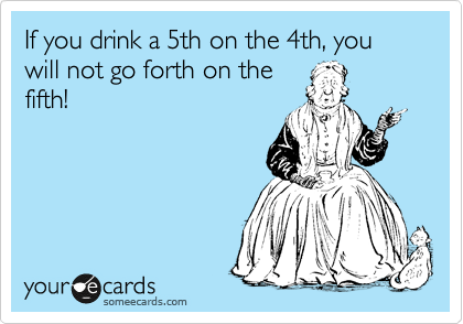 If you drink a 5th on the 4th, you will not go forth on the fifth!
