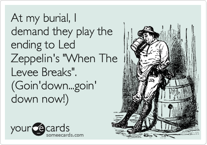 """At my burial, I demand they play the ending to Led Zeppelin's """"When The Levee Breaks"""". %28Goin'down...goin' down now!%29"""