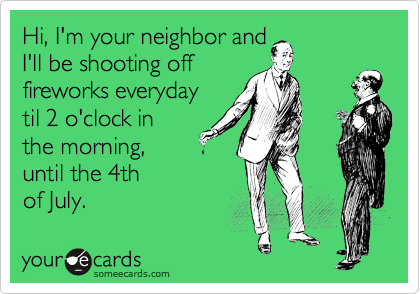 Hi, I'm your neighbor and I'll be shooting off fireworks everyday til 2 o'clock in the morning, until the 4th of July.