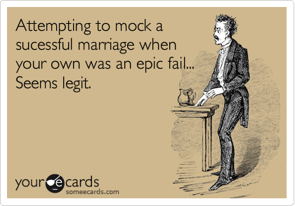 Attempting to mock a sucessful marriage when your own was an epic fail... Seems legit.