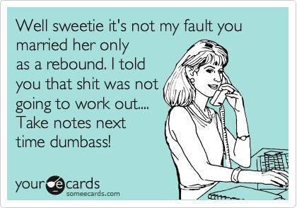 Well sweetie it's not my fault you married her only as a rebound. I told you that shit was not going to work out....  Take notes next time dumbass!