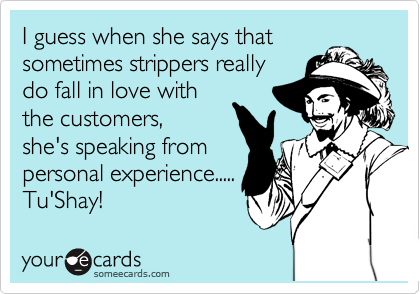 I guess when she says that sometimes strippers really do fall in love with the customers,  she's speaking from personal experience..... Tu'Shay!
