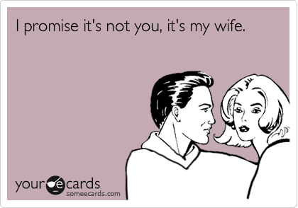 I promise it's not you, it's my wife.