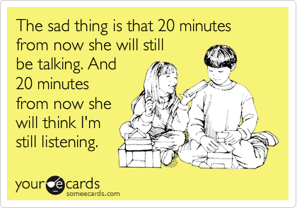 The sad thing is that 20 minutes from now she will still be talking. And 20 minutes from now she will think I'm still listening.