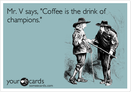 "Mr. V says, ""Coffee is the drink of champions."""