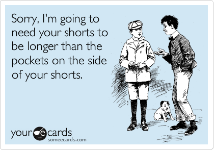 Sorry, I'm going to need your shorts to be longer than the pockets on the side of your shorts.