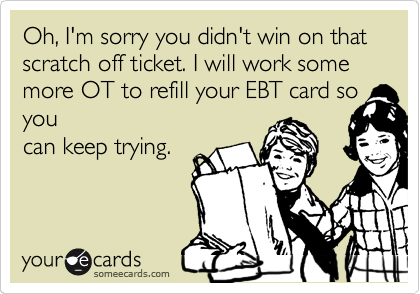 Oh, I'm sorry you didn't win on that scratch off ticket. I will work some more OT to refill your EBT card so you can keep trying.