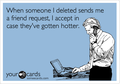 When someone I deleted sends me a friend request, I accept in case they've gotten hotter.