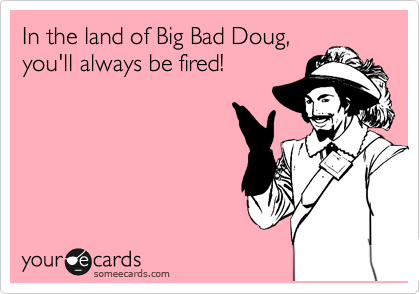In the land of Big Bad Doug, you'll always be fired!