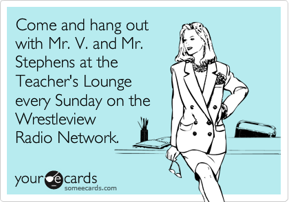 Come and hang out with Mr. V. and Mr. Stephens at the Teacher's Lounge every Sunday on the Wrestleview Radio Network.