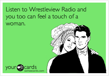 Listen to Wrestleview Radio and you too can feel a touch of a woman.