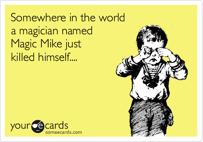 Somewhere in the world a magician named  Magic Mike just killed himself....