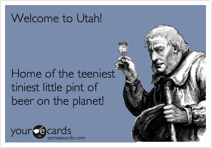 Welcome to Utah!    Home of the teeniest tiniest little pint of   beer on the planet!
