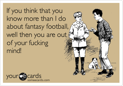 If you think that you know more than I do about fantasy football, well then you are out of your fucking mind!