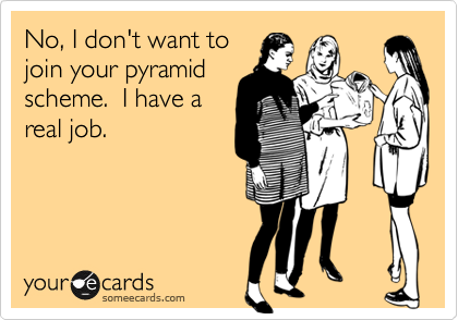No, I don't want to join your pyramid scheme.  I have a real job.