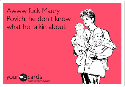 Awww fuck Maury Povich, he don't know what he talkin about!