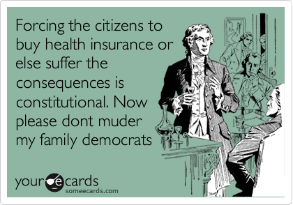 Forcing the citizens to buy health insurance or else suffer the consequences is constitutional. Now please dont muder my family democrats