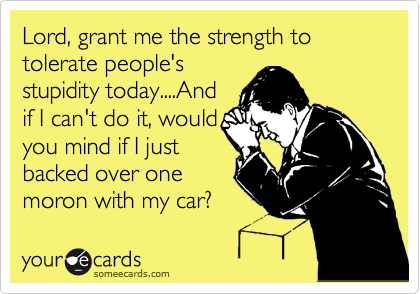 Lord, grant me the strength to tolerate people's stupidity today....And if I can't do it, would you mind if I just backed over one moron with my car?
