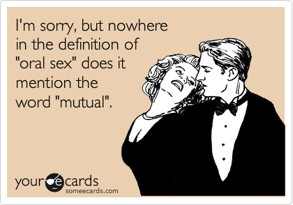 "I'm sorry, but nowhere in the definition of ""oral sex"" does it mention the  word ""mutual""."