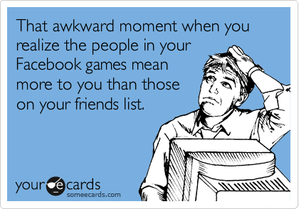 That awkward moment when you realize the people in your Facebook games mean more to you than those on your friends list.