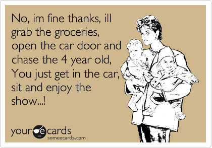 No, im fine thanks, ill grab the groceries, open the car door and chase the 4 year old, You just get in the car,  sit and enjoy the show...!