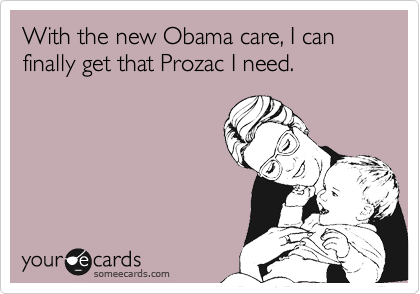 With the new Obama care, I can finally get that Prozac I need.