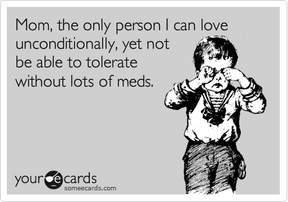 Mom, the only person I can love unconditionally, yet not be able to tolerate without lots of meds.