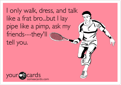 I only walk, dress, and talk like a frat bro...but I lay pipe like a pimp, ask my friends---they'll tell you.