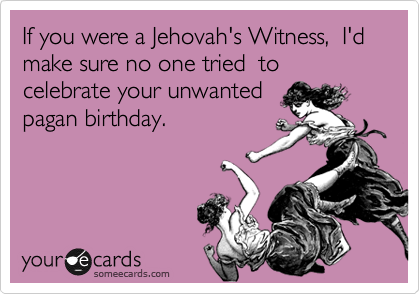 If you were a Jehovah's Witness,  I'd make sure no one tried  to celebrate your unwanted  pagan birthday.