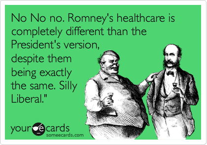 No No no. Romney's healthcare is completely different than the President's version, despite them being exactly the same. Silly Liberal.""