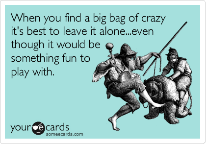 When you find a big bag of crazy it's best to leave it alone...even though it would be something fun to play with.