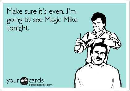 Make sure it's even...I'm going to see Magic Mike tonight.