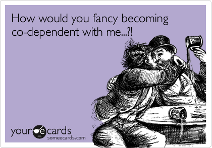 How would you fancy becoming co-dependent with me...?!