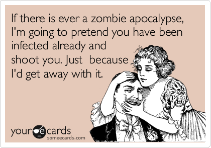 If there is ever a zombie apocalypse, I'm going to pretend you have been infected already and shoot you. Just  because I'd get away with it.