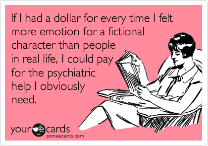 If I had a dollar for every time I felt more emotion for a fictional character than people in real life, I could pay for the psychiatric help I obviously need.