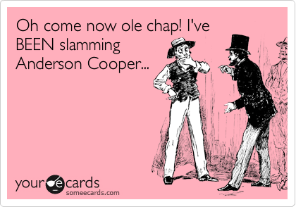 Oh come now ole chap! I've BEEN slamming Anderson Cooper...