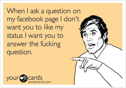When I ask a question on my facebook page I don't want you to like my status I want you to answer the fucking question.