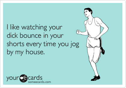 I like watching your dick bounce in your shorts every time you jog by my house.