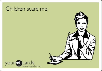 Children scare me.