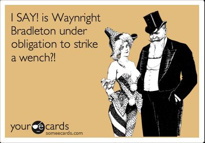 I SAY! is Waynright Bradleton under obligation to strike a wench?!