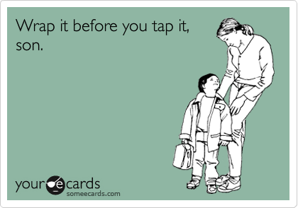 Wrap it before you tap it, son.